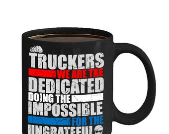 Coffee Mug For Truck Drivers - The Dedicated - Doing The Impossible - For The Ungrateful - For Real Truckers
