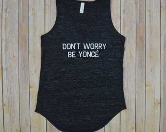 Don't Worry Be Yonce Vneck Tank: Women's V Neck Shirt- 3 Colors Available