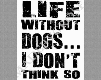 Life Without Dogs...I Don't Think So Printable PDF