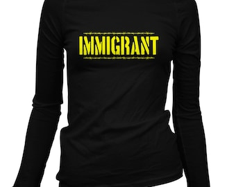 Women's Immigrant Long Sleeve Tee - S M L XL 2x - Ladies' Immigrant T-shirt, Immigration, Refugee, Foreigner - 3 Colors