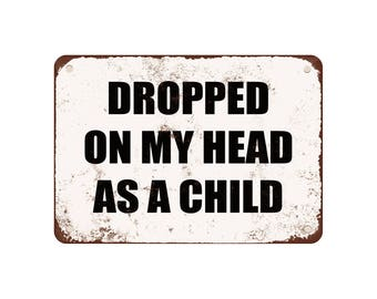 "Dropped On My Head As A Child - Vintage Look 9"" X 12"" Metal Sign"