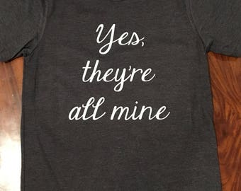 Yes they're all mine, all mine shirt, mom shirt