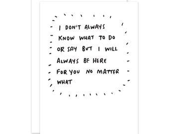 I Don't Always Know What To Say But I'm Always Here Empathy/Encouragement Card