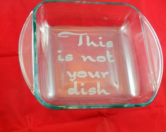 "8x8 Etched Baking Dish ""This Is Not Your Dish"" - Custom Baking Dish - Etched Baking Dish - Custom Casserole Dish - 8x8 Casserole Dish"