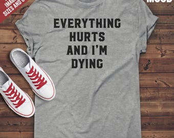 Everything Hurts And I'm Dying T-Shirt - Ladies and Mens Unisex shirt - Funny sarcasm lover - Funny sarcastic saying