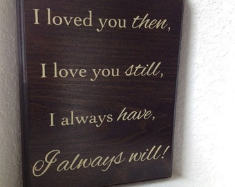 Handcrafted wood sign I loved you then, I love you still, I always have, I always will plaque sign anniversary  or birthday gift wood plaque