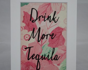 Drink More Tequila - Matted Multimedia Quote - 5x7