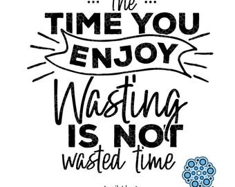 SVG & DXF design - The Time You Enjoy Wasting is Not Wasted Time... cut files (Cricut\Silhouette)