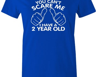 You can't scare me I have A 2 year old ladies t-shirt Funny T-Shirt I have a 2 yr old