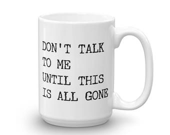 Don't Talk to Me Until This Is All Gone Coffee Mug