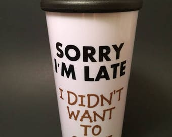 Sorry I'm Late I Didn't Want to Come Travel Cup with Lid