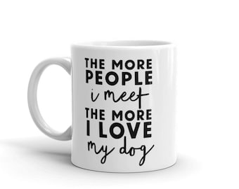 Coffee Cup. The more people I meet The more I love my dog