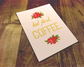 But First, Coffee. 8 x 10 Floral Print Quote
