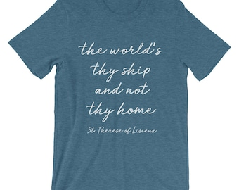 The World's Thy Ship Not They Home saint quote shirt  St. Therese of Lisieux Catholic shirt faith shirt religious shirt saint T-Shirt