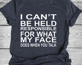 I Can't Be Held Responsibible for what my face does when you talk Shirt