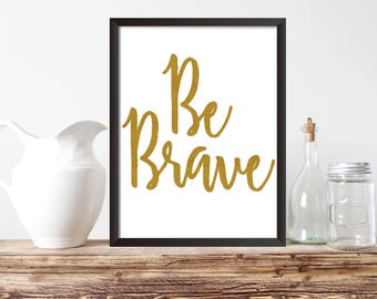 """PRINTABLE ART, 8x10, """"Be Brave"""", Instant Download, Wall Art Print, Home Art Print, Typography Art Print, Gold Art Print"""