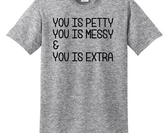 You is Petty, You is Messy, and You is Extra Shirt, Petty, Messy, and Extra, Custom Shirt, Personalized Shirt, Vinyl