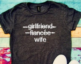 Girlfriend fiancee wife, girlfriend, fiancee, wife, engaged, soon to be married, wedding gift, fiancee gift, womens shirt, fiancee gift