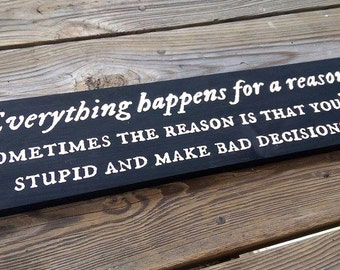 Everything happens for a reason   Sometimes the reason is that you're stupid and make bad decisions   Funny Wooden Sign
