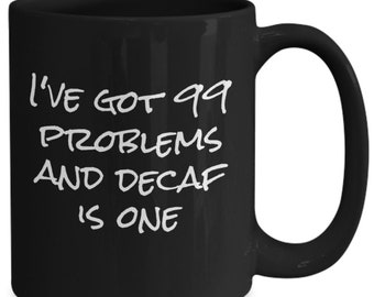 I've got 99 problems and decaf is one - cool coffee mug gift