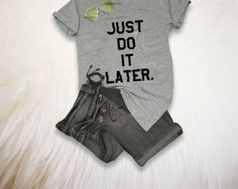 Just Do It Later Shirt Funny TShirt Mens Gift for her Gift for him Tumblr Graphic Tee Women Quote Shirt Sarcastic T Shirt Christmas Gifts