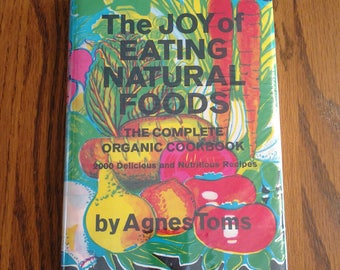 The Joy Of Eating Natural Foods The Complete Organic Cookbook 2000 Delicious & Nutritious Recipes by Agnes Toms 1971 Vintage Cook Book