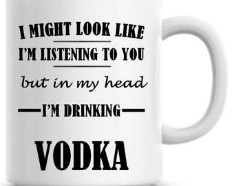 I Might Look Like I'm Listening To You but In My Head I'm Drinking Vodka 11oz Coffee Mug Funny Humor Coffee Mug 723