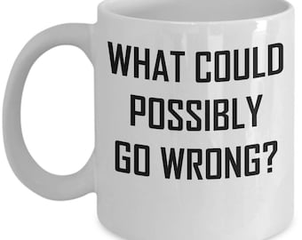 What Could Possibly Go Wrong Mug - Fun Adventure Gift Coffee Cup