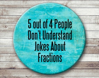 5 Out of 4 People Don't Understand Jokes About Fractions - Pinback Button or Magnet - Math Button