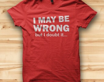 Mens T Shirt // I May Be Wrong But I Doubt It // Mens Tees // Funny T Shirt // Gift For Boyfriend // Hipster Tshirt // Fathers Day Gift