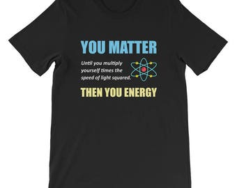 You Matter Then You Energy T-Shirt Science Puns Science Pun Science Science Teacher Nerdy Joke Nerdy Gift Nerd Gift Chemistry Biology Physic