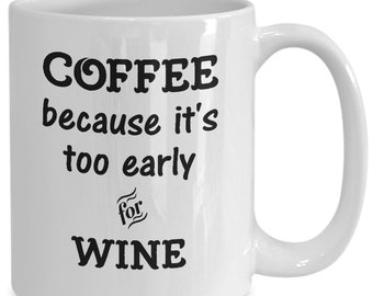 Funny Wine Coffee Mug - Coffee Because It's Too Early for Wine - Humorous Gift for Wine Lovers