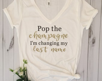 Pop the champagne I'm changing my last name t-shirt/engagement shirt/bridal shirt/shower gift/bachelorette shirt