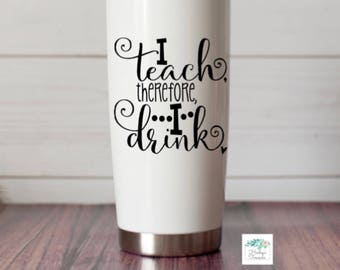 Teacher Vinyl Decal- I teach therefore I drink Alcohol Vinyl Decal - Funny - Teacher gift Decal - Water Bottle Decal Drinking