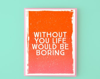Without You Life Would Be Boring Letterpress Greeting Card