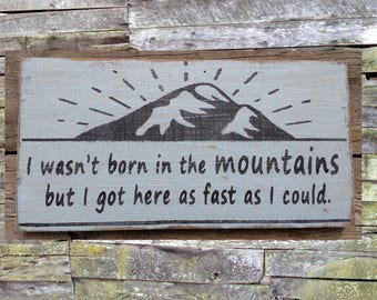 I Wasn't Born in the Mountains But I Got Here as Fast as I Could Wooden Sign, Distressed Sign, Rustic Sign, Hand Made Sign, Home Decor