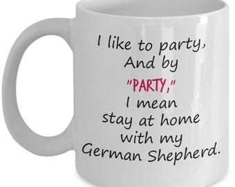 I Like To Party and By Party I Mean Stay At Home With My German Shepherd-Funny Dog Mug-German Shepherd Gifts-German Shepherd Clothing