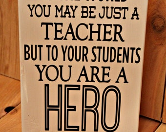 To the world you may just be a teacher but to your students you are a hero small wood block with vinyl / Teacher block / Teacher gift
