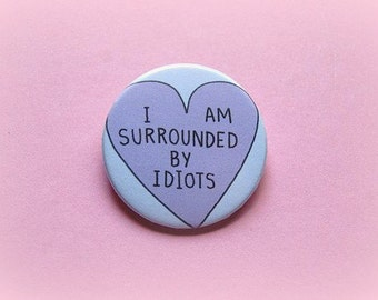 I am surrounded by idiots - pinback button or magnet 1.5 Inch
