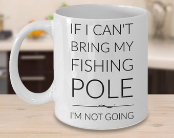 Funny Fishing Mugs - If I Can't Bring My Fishing Pole I'm Not Going - Gifts for Fisherman