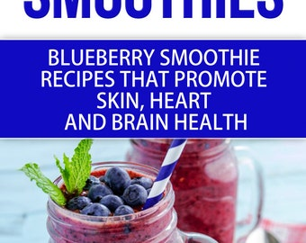 Blue Smoothies: Blueberry Smoothie Recipes for Health, Smoothies help promote the heath of  Heart, Skin, and Brain INSTANT DOWNLOAD