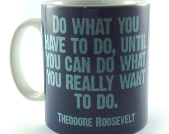 Do What You Have To Do Until You Can Do What You Really Want To Do Inspirational Theodore Roosevelt Cup Mug Gift Present