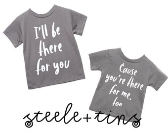 I'll be there for you cause you're there for me too shirt- friends- friends forever- sibling set- kids shirts
