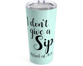 I Don't Give A Sip Im Retired 2018 Tumbler 20oz