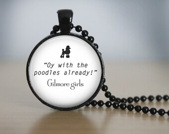 Gilmore Girls TV Show Oy With the Poodles Quote Pendant Necklace or Keychain