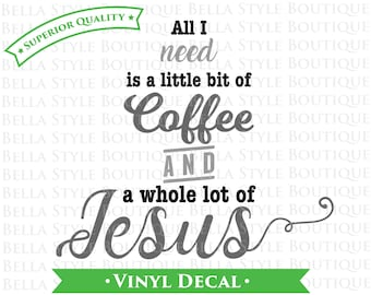 All I Need is Coffee and Jesus VINYL DECAL