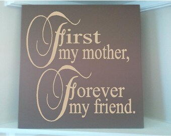 Personalized  wooden sign with vinyl quote....First my mother  Forever my friend