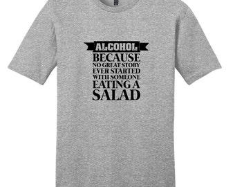 Alcohol Because No Great Story Ever Started With Someone Eating A Salad - Funny Drinking Quote T-Shirt