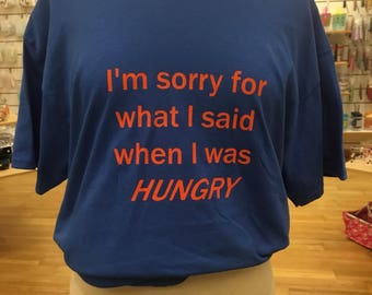 I'm Sorry For What I Said When I Was Hungry tshirt you choose color and size