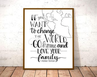 If You Want To Change the World, Go Home And Love Your Family - Mother Teresa Quote - Inspirational - Print